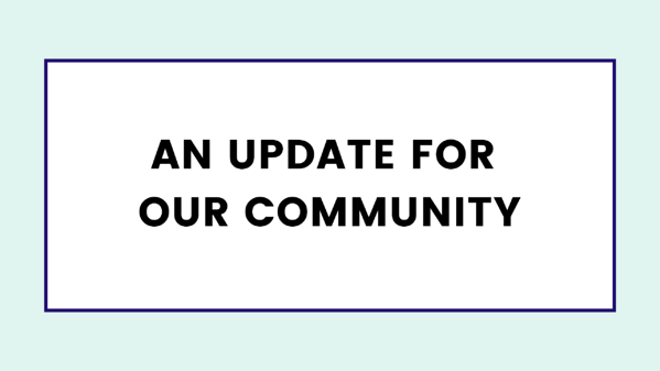 An update for our community